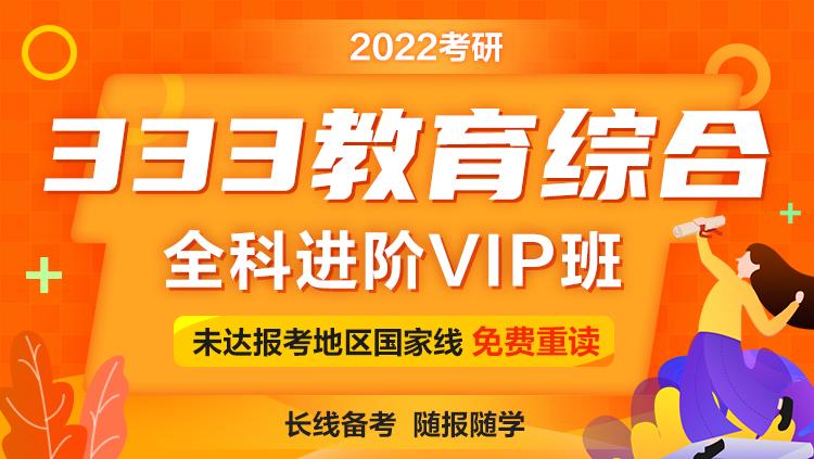 2022考研333教育综合全科进阶VIP班